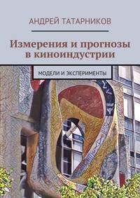 Татарников, Андрей Сергеевич  - Измерения и прогнозы в киноиндустрии. Модели иэксперименты