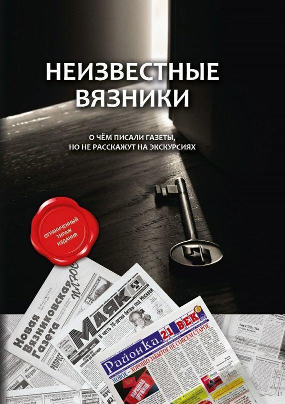 Коллектив авторов, А. Ратников - Неизвестные Вязники. О чем писали газеты, но не расскажут на экскурсиях