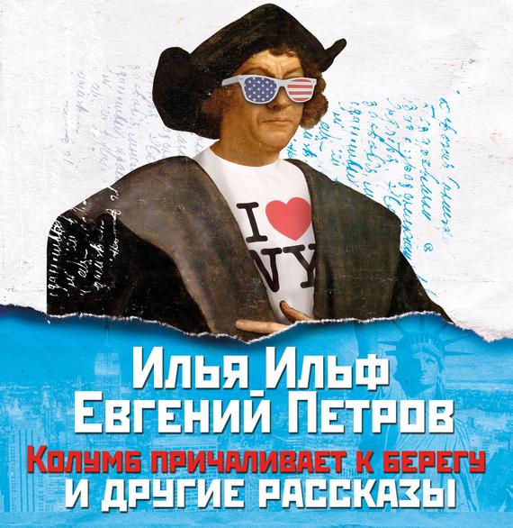 Илья Ильф Колумб причаливает к берегу и другие рассказы необыкновенные истории из жизни города колоколамска и не только cdmp3