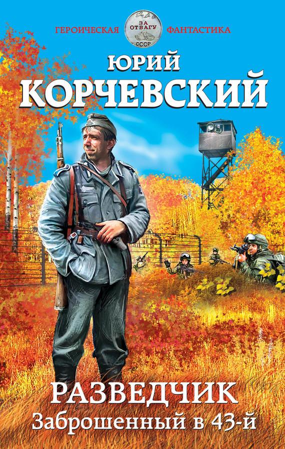 Юрий Корчевский Разведчик. Заброшенный в 43-й эксмо вещий разведка боем