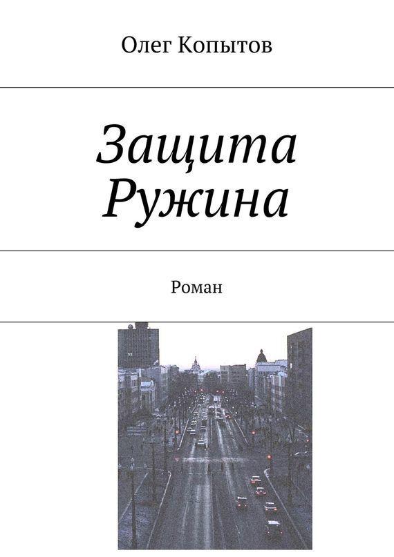 Олег Копытов Защита Ружина. Роман олег копытов петербургские рассказы