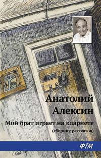 Алексин, Анатолий  - Мой брат играет на кларнете (сборник рассказов)