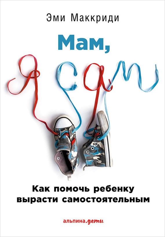Эми Маккриди - «Мам, я сам!» Как помочь ребенку вырасти самостоятельным