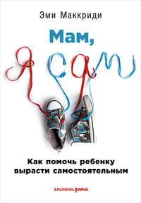 Маккриди, Эми  - «Мам, я сам!» Как помочь ребенку вырасти самостоятельным