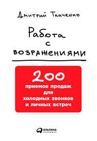 Ткаченко, Дмитрий  - Работа с возражениями: 200 приемов продаж для холодных звонков и личных встреч