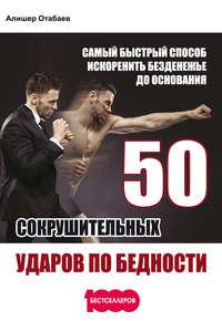Отабаев, Алишер  - 50 сокрушительных ударов по бедности. Самый быстрый способ искоренить безденежье до основания
