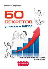 Лагуткина, Валентина  - 50 секретов успеха в МЛМ. Рассказывай истории и богатей