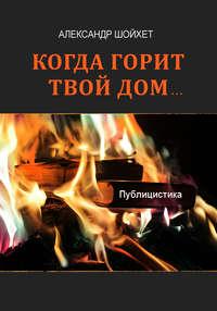 Шойхет, Александр  - Когда горит твой дом… (сборник)