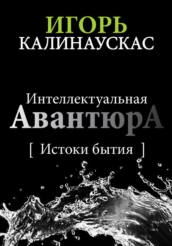 Игорь Калинаускас - Интеллектуальная авантюра I. Истоки бытия