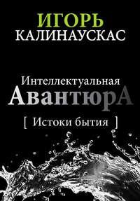 - Интеллектуальная авантюра I. Истоки бытия