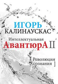 Калинаускас, Игорь  - Интеллектуальная авантюра II. Революция сознания