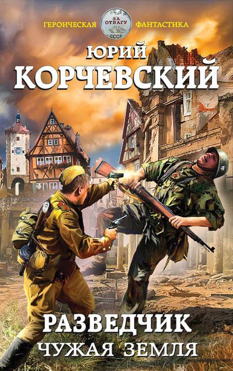 Юрий Корчевский Разведчик. Чужая земля игорь куберский веселая земля