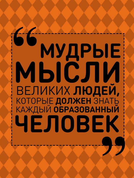 Анна Спектор Мудрые мысли великих людей, которые должен знать каждый образованный человек ISBN: 978-5-17-100778-2 отсутствует все афоризмы и цитаты которые должен знать каждый образованный человек