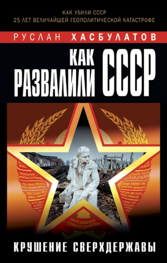 Руслан Хасбулатов - Как развалили СССР. Крушение Сверхдержавы