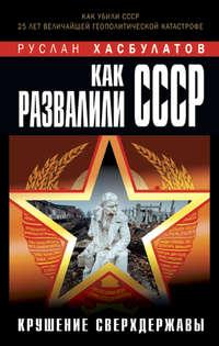 Хасбулатов, Руслан  - Как развалили СССР. Крушение Сверхдержавы