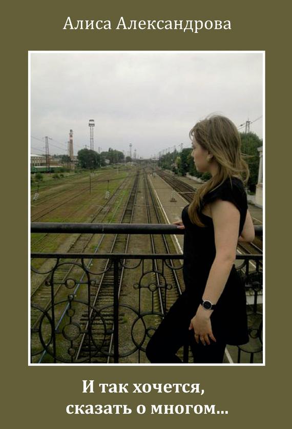 Алиса Александрова И так хочется, сказать о многом…