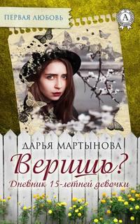Мартынова, Дарья  - Веришь? Дневник 15-летней девочки