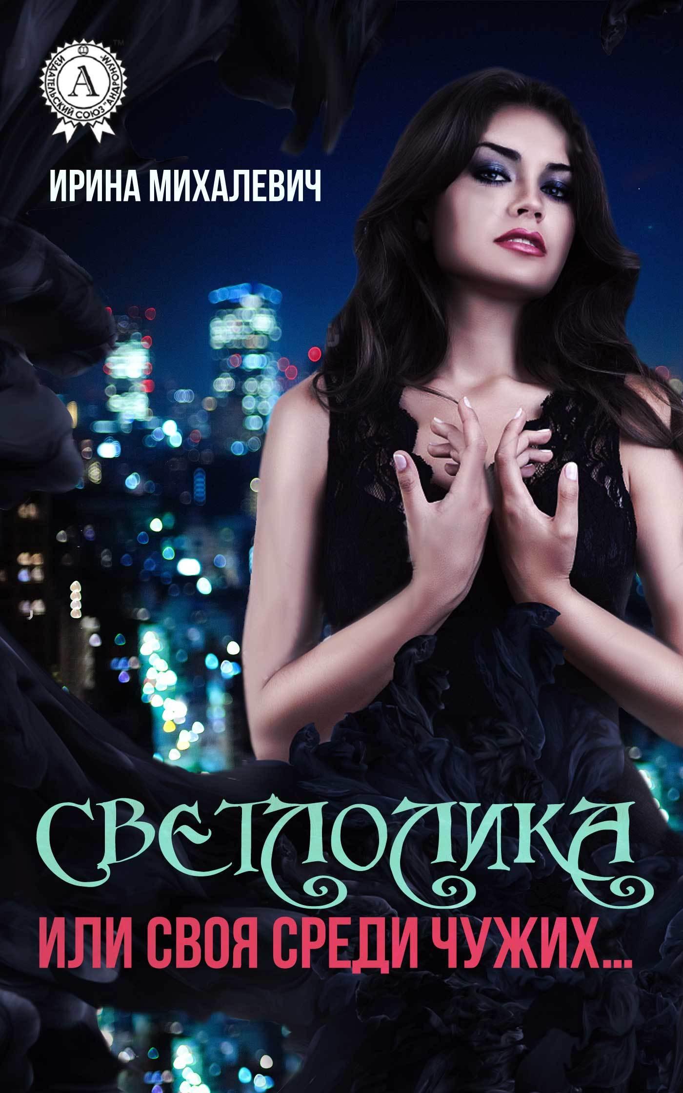 Ирина Михалевич - Светлолика или Своя среди чужих…
