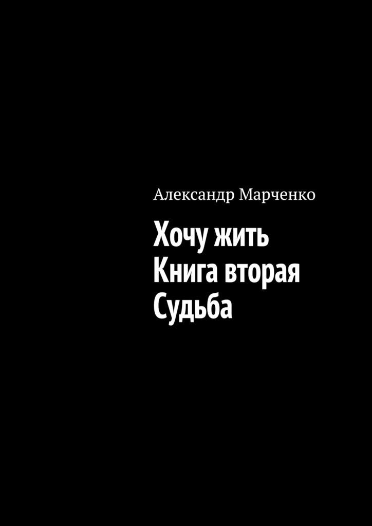 Александр Марченко Хочу жить. Книга вторая. Судьба александр марченко хочу