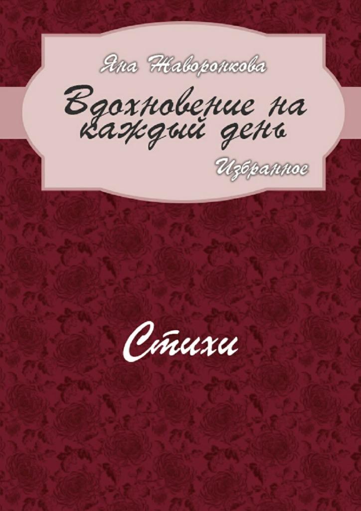 Яна Жаворонкова Вдохновение накаждыйдень. Избранное. Стихи жизнь каждый день стихи