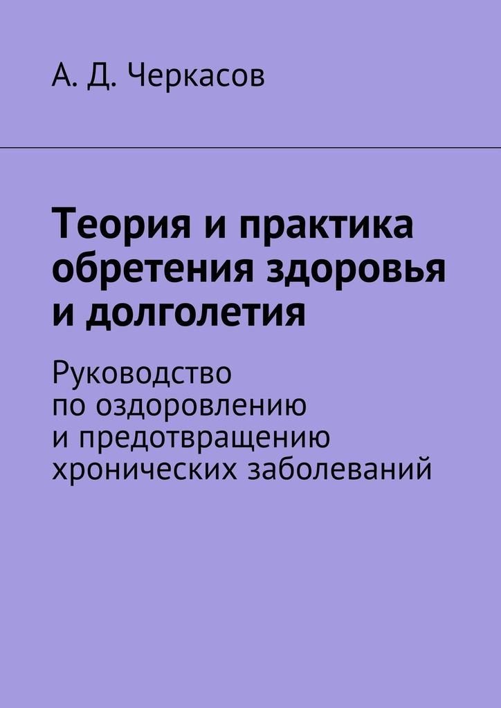 А. Черкасов - Теория ипрактика обретения здоровья идолголетия. Руководство пооздоровлению ипредотвращению хронических заболеваний