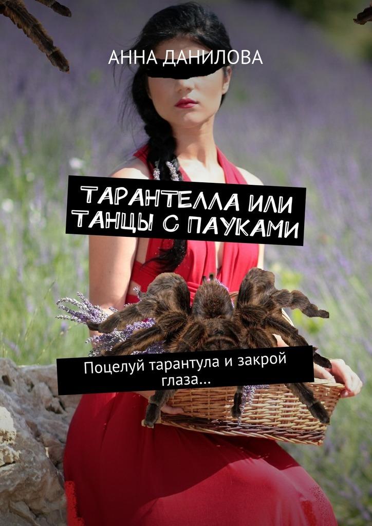 Анна Данилова Тарантелла,или Танцы с пауками. Поцелуй тарантула изакрой глаза… анна данилова тарантелла или танцы с пауками поцелуй тарантула изакрой глаза… isbn 9785448358739