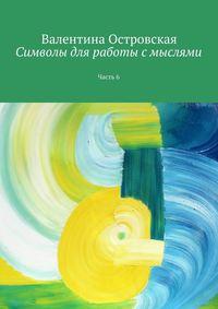Островская, Валентина  - Символы для работы с мыслями. Часть 6