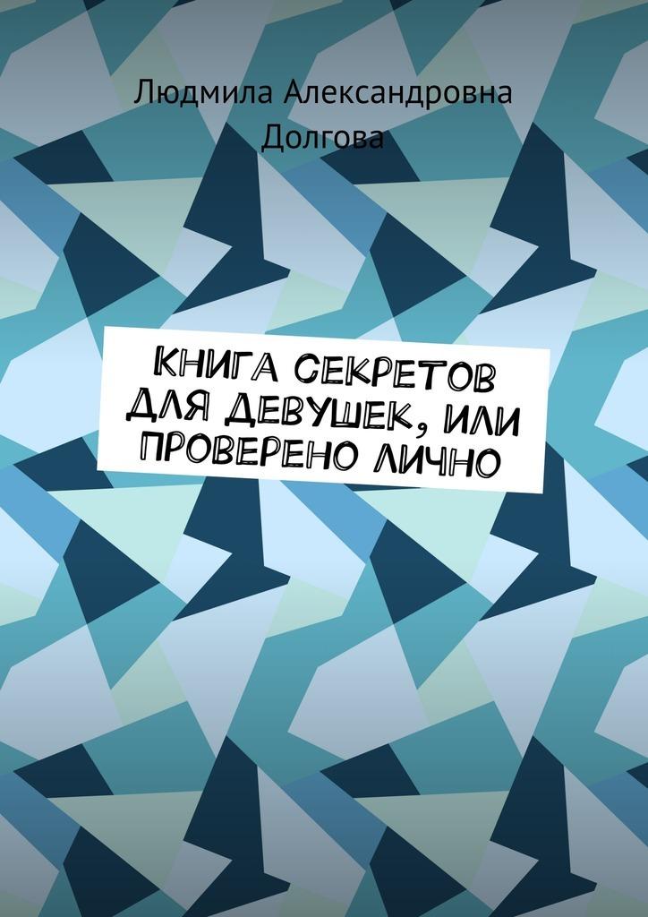 Людмила Александровна Долгова Книга секретов для девушек, или Проверено лично