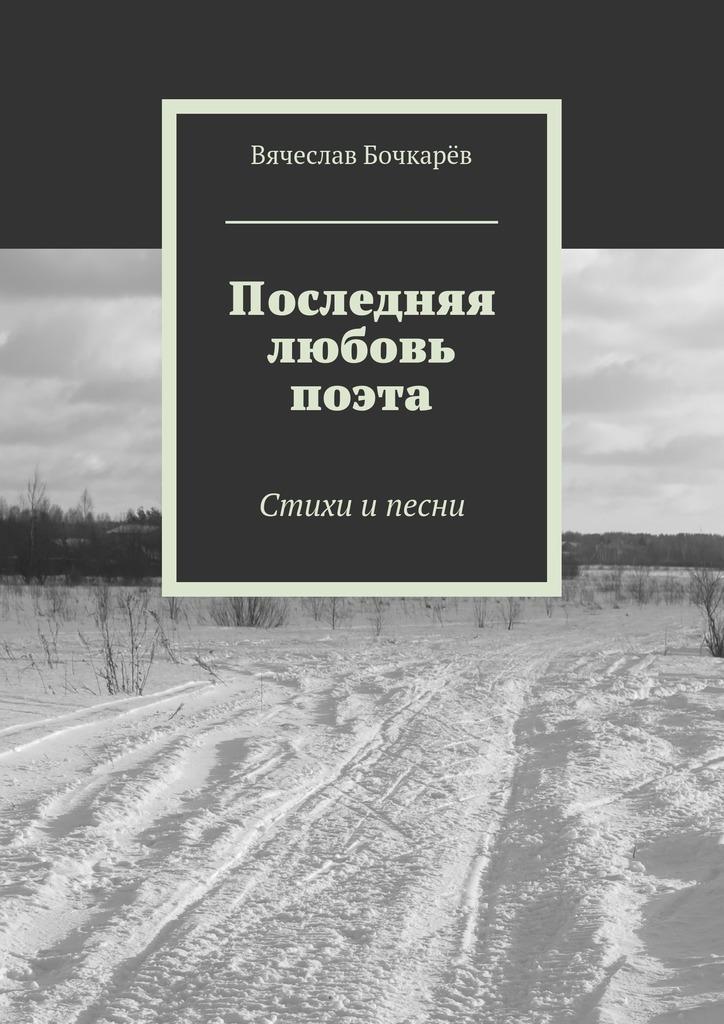 Вячеслав Бочкарёв Последняя любовь поэта. Стихи ипесни