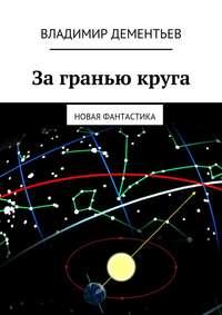 Владимир Дементьев - За гранью круга. Новая фантастика