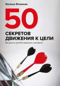Яковлева, Наталья  - 50 секретов движения к цели. Как достичь цели без перегрузок ивыгорания