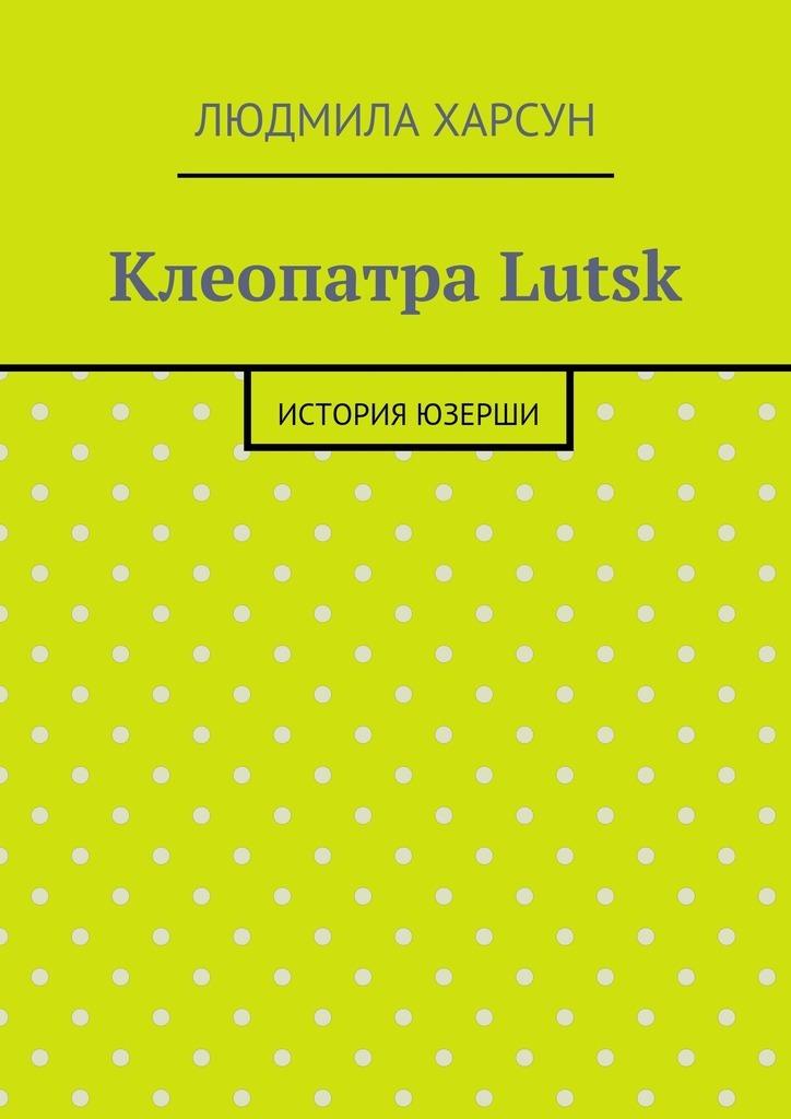Людмила Харсун - Клеопатра Lutsk. История юзерши