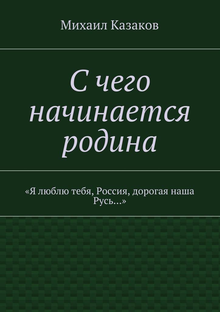 Михаил Петрович Казаков Счего начинается родина. «Я люблю тебя, Россия, дорогая наша Русь…» цена 2017