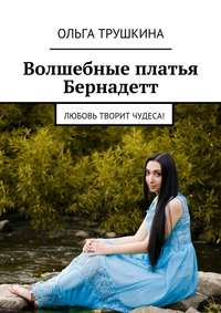 Ольга Трушкина - Волшебные платья Бернадетт. Любовь творит чудеса!