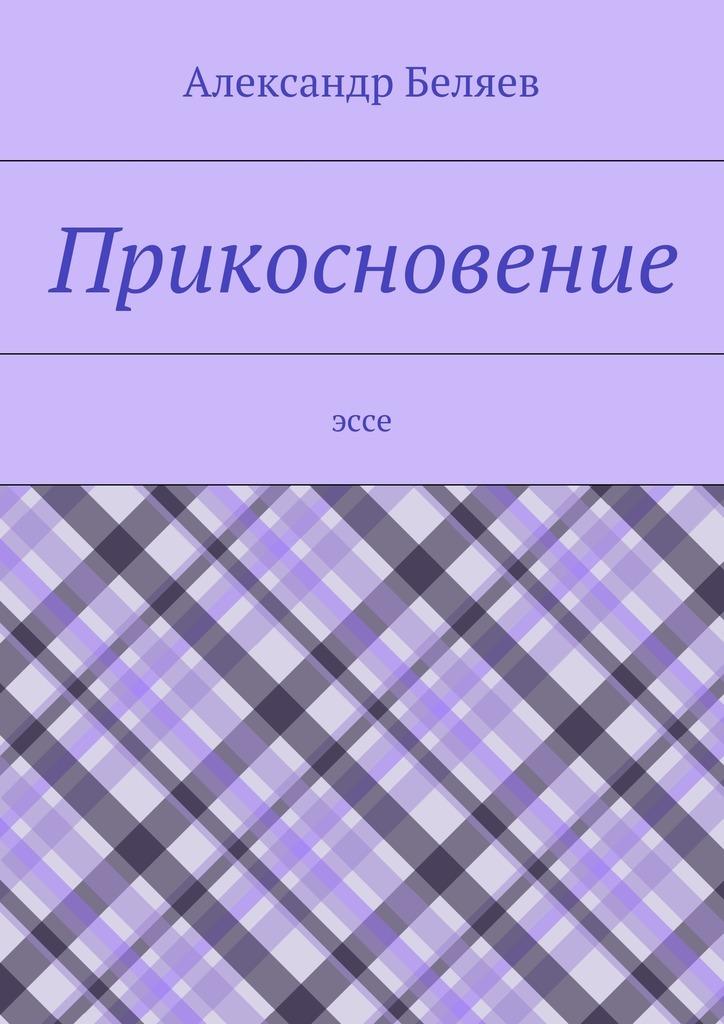 Александр Беляев Прикосновение. Эссе александр хриспенс прикосновение