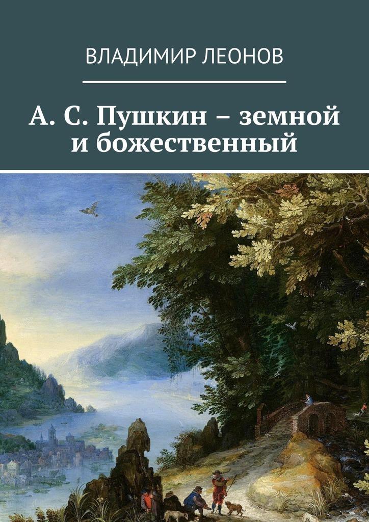 Владимир Леонов А. С. Пушкин – земной и божественный владимир новиков пушкин