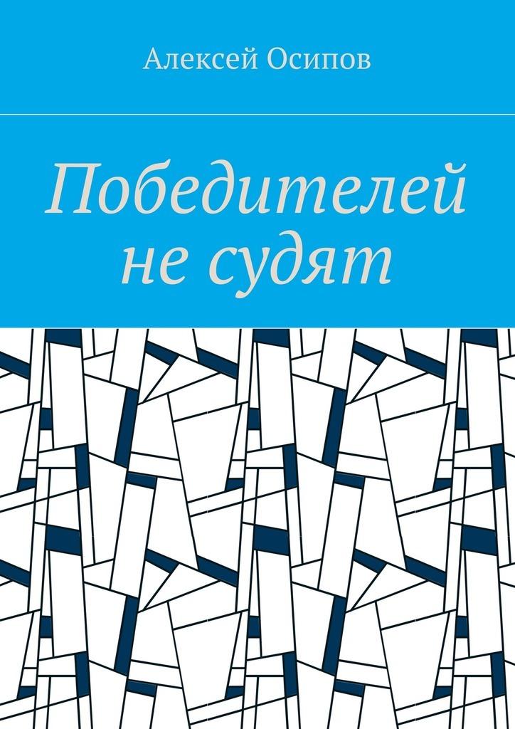 Алексей Осипов Победителей не судят алексей витаков алексей витаков не касаясь земли