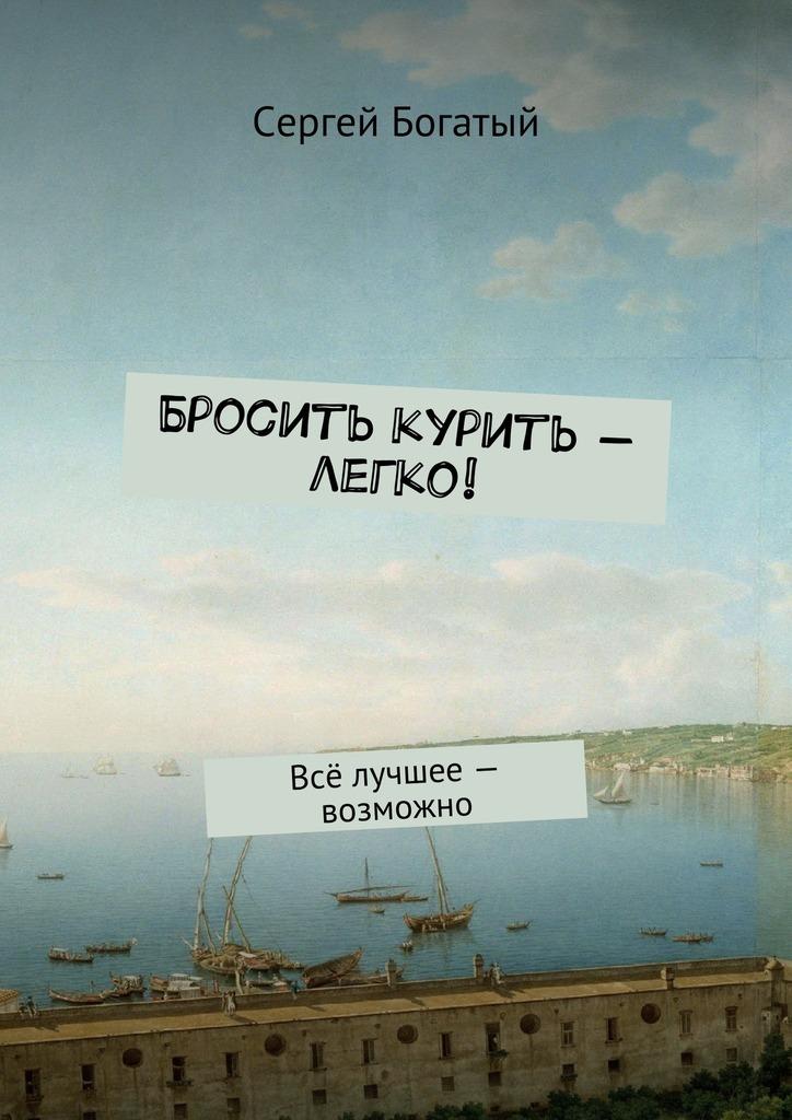 Сергей Богатый - Бросить курить – легко! Всё лучшее – возможно