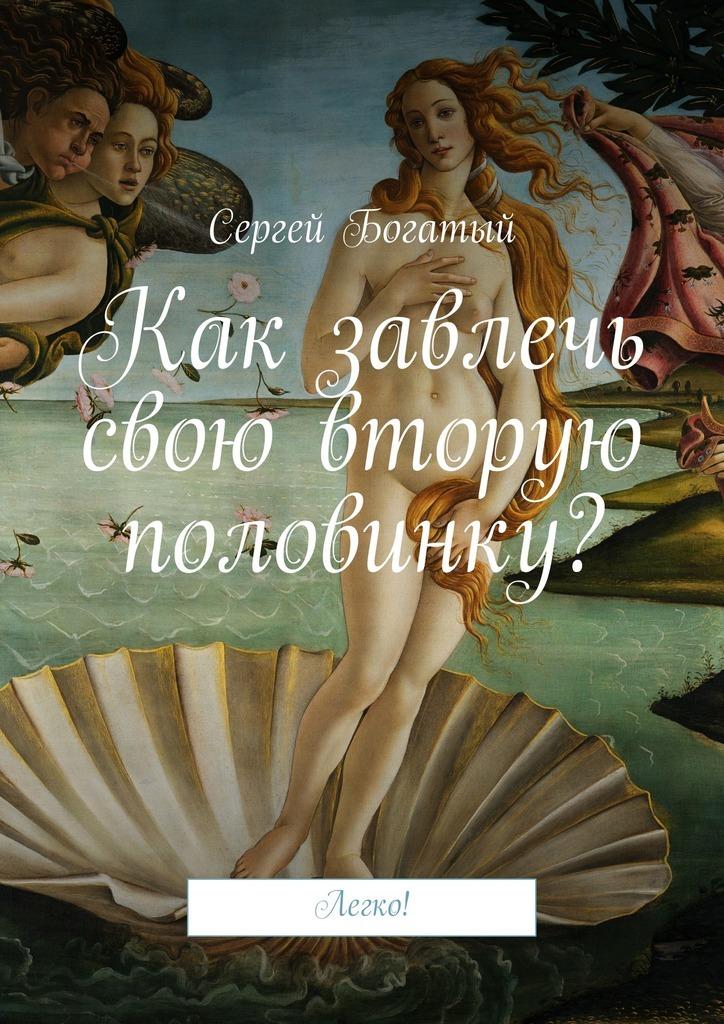 Сергей Богатый - Как завлечь свою вторую половинку? Легко!