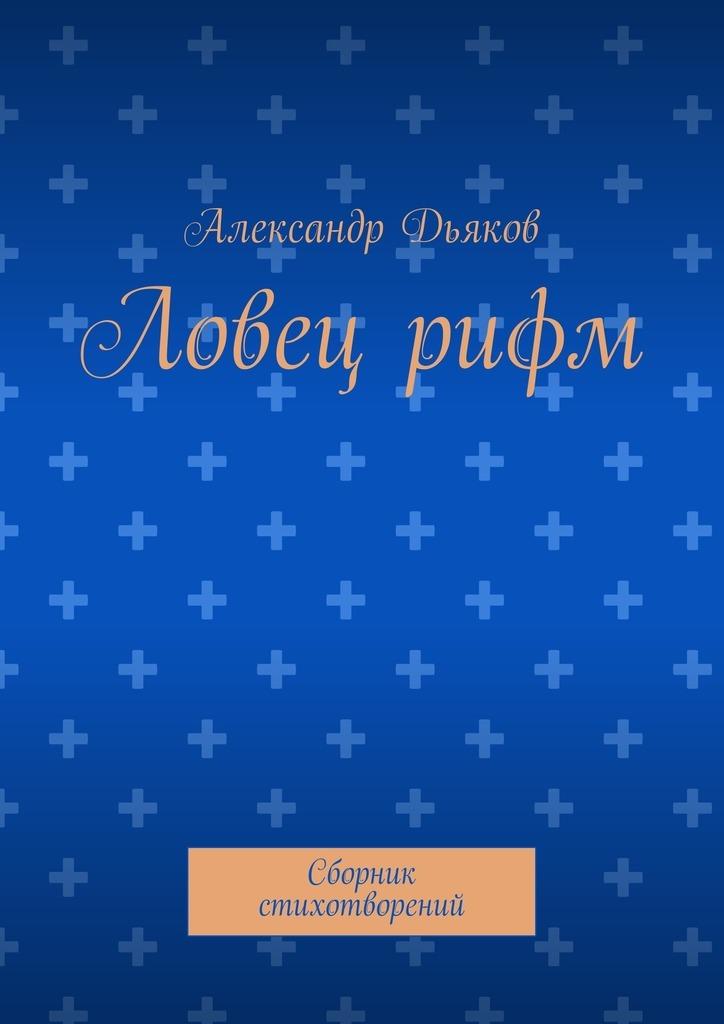 Александр Александрович Дьяков Ловецрифм. Сборник стихотворений анна гордеева антология рифм