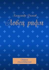 Дьяков, Александр Александрович  - Ловецрифм. Сборник стихотворений