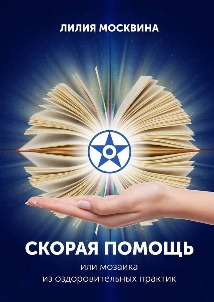 Лилия Москвина - Скорая помощь, или Мозаика изоздоровительных практик