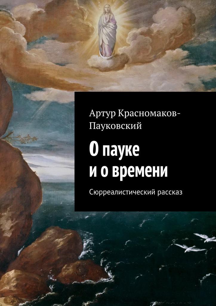 Артур Красномаков-Пауковский - Опауке иовремени. Сюрреалистический рассказ