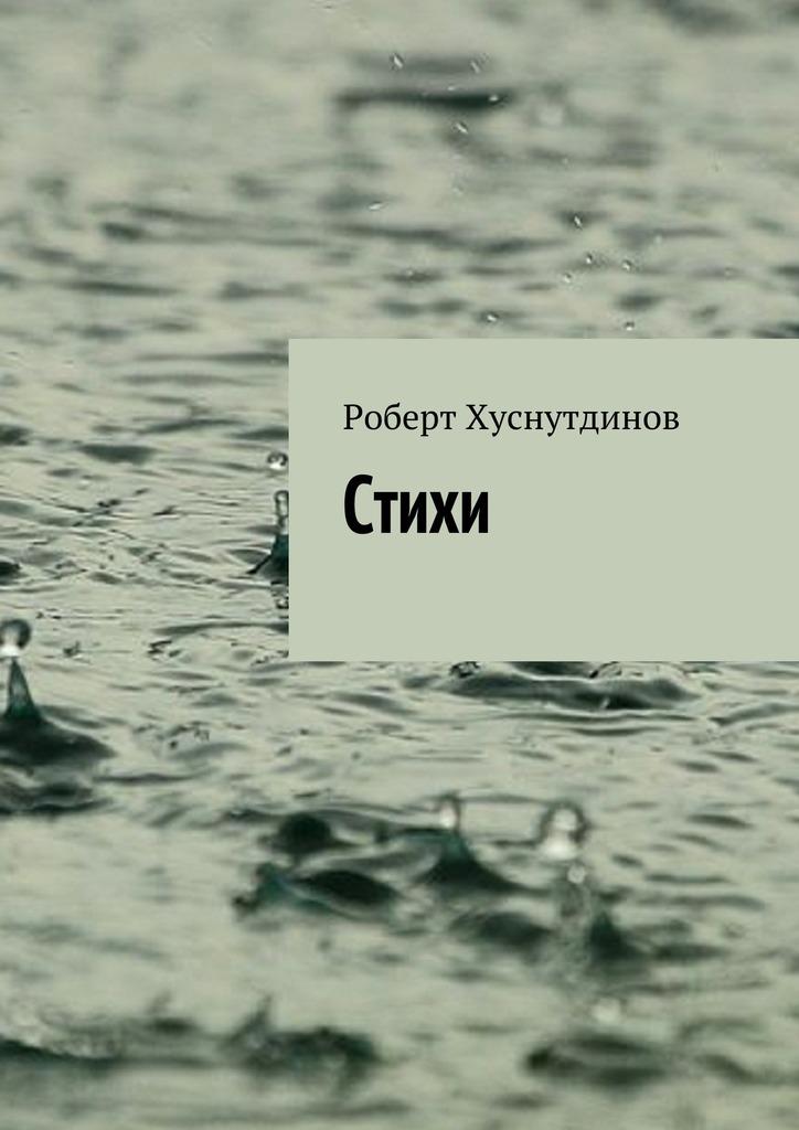 Роберт Хуснутдинов Стихи стихи