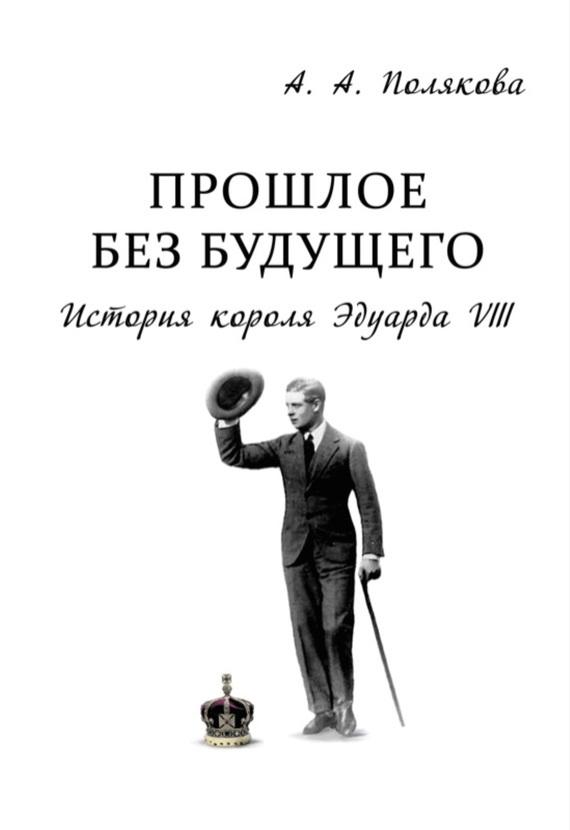 Арина Полякова - Прошлое без будущего. История короля Эдуарда VIII
