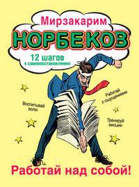 Норбеков, Мирзакарим  - Работай над собой! 12 шагов к самовосстановлению