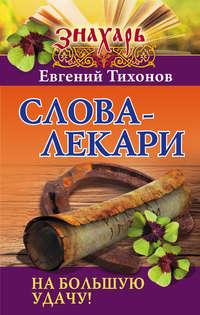 Тихонов, Евгений  - Слова-лекари на большую удачу!