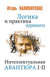 Калинаускас, Игорь  - Логика и практика единого. Интеллектуальная авантюра I-II