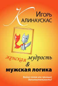 Калинаускас, Игорь  - Женская мудрость и мужская логика. Война полов или принцип дополнительности?