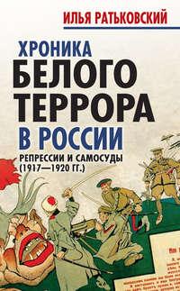 Ратьковский, Илья  - Хроника белого террора в России. Репрессии и самосуды (1917–1920гг.)